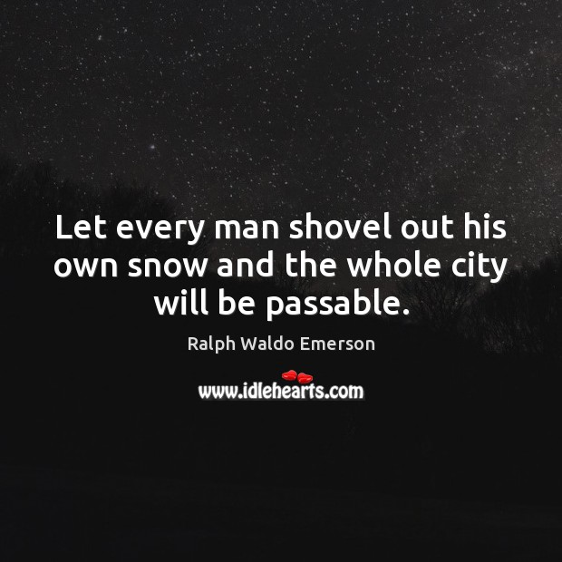 Let every man shovel out his own snow and the whole city will be passable. Image