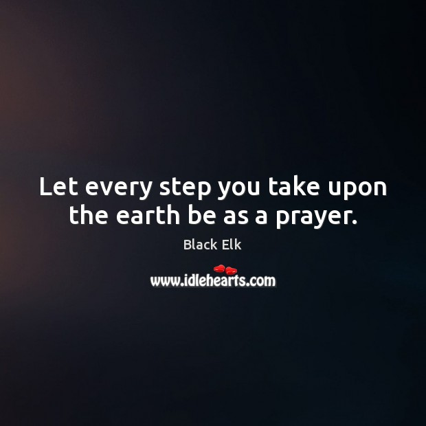 Let every step you take upon the earth be as a prayer. Image