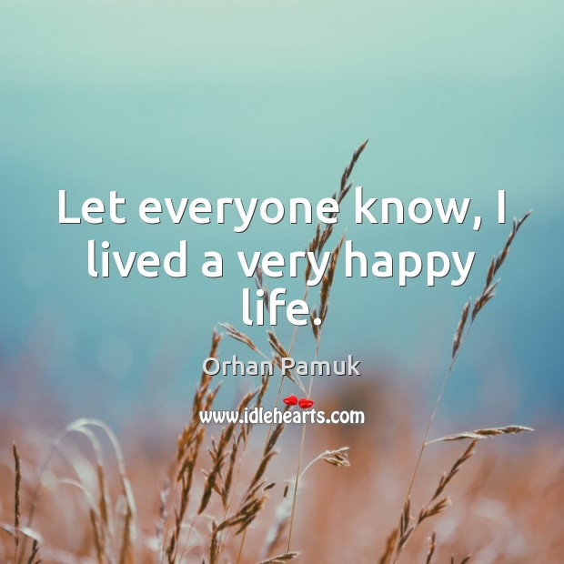Let everyone know, I lived a very happy life. Orhan Pamuk Picture Quote