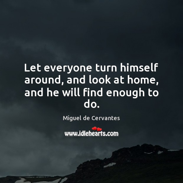 Let everyone turn himself around, and look at home, and he will find enough to do. Image