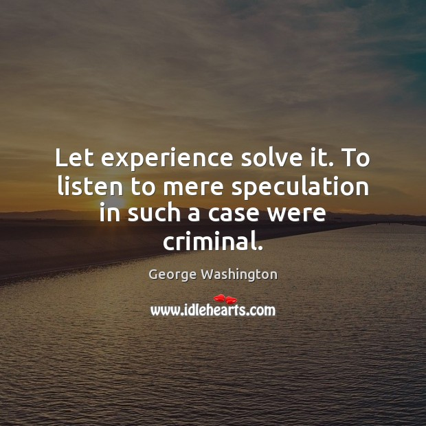 Let experience solve it. To listen to mere speculation in such a case were criminal. Image