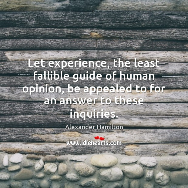 Let experience, the least fallible guide of human opinion, be appealed to Alexander Hamilton Picture Quote