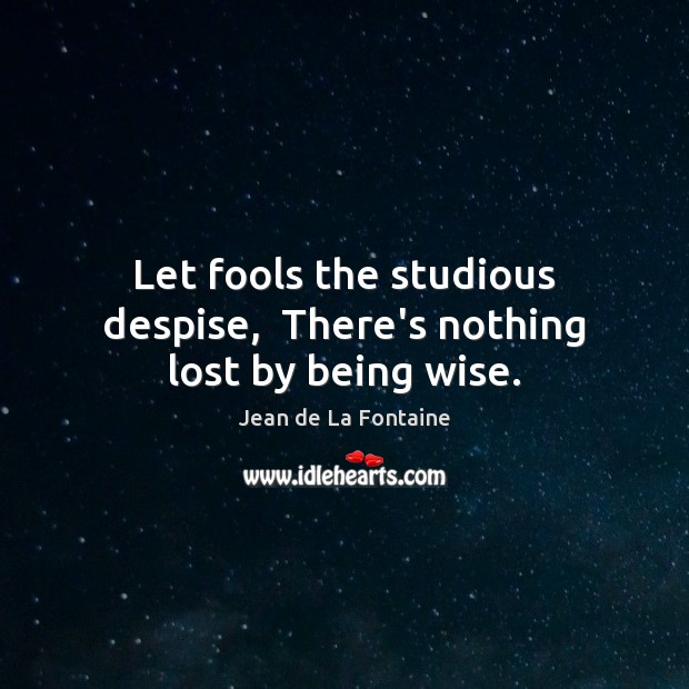 Let fools the studious despise,  There's nothing lost by being wise. Jean de La Fontaine Picture Quote