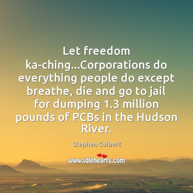 Let freedom ka-ching…Corporations do everything people do except breathe, die and Stephen Colbert Picture Quote