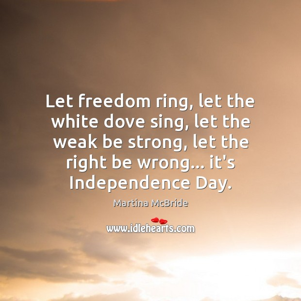 Let freedom ring, let the white dove sing, let the weak be Independence Day Quotes Image