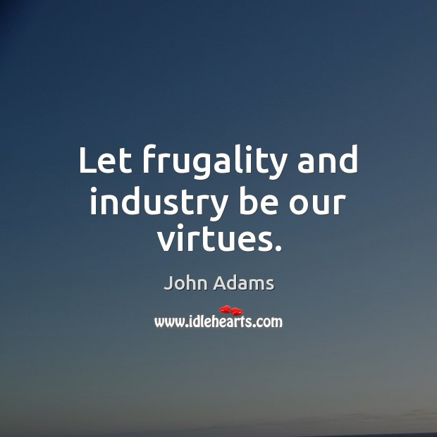 Let frugality and industry be our virtues. John Adams Picture Quote
