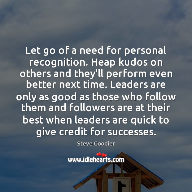 Let go of a need for personal recognition. Heap kudos on others Steve Goodier Picture Quote