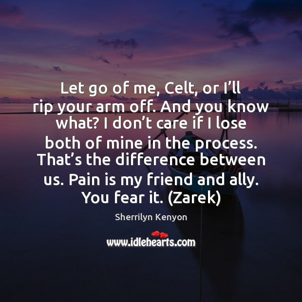 Let go of me, Celt, or I'll rip your arm off. Image