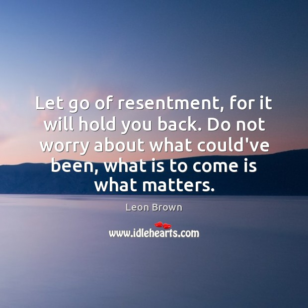 Let go of resentment, for it will hold you back. Do not Image