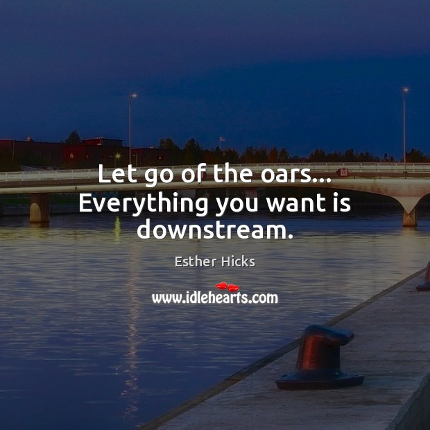 Let go of the oars… Everything you want is downstream. Esther Hicks Picture Quote