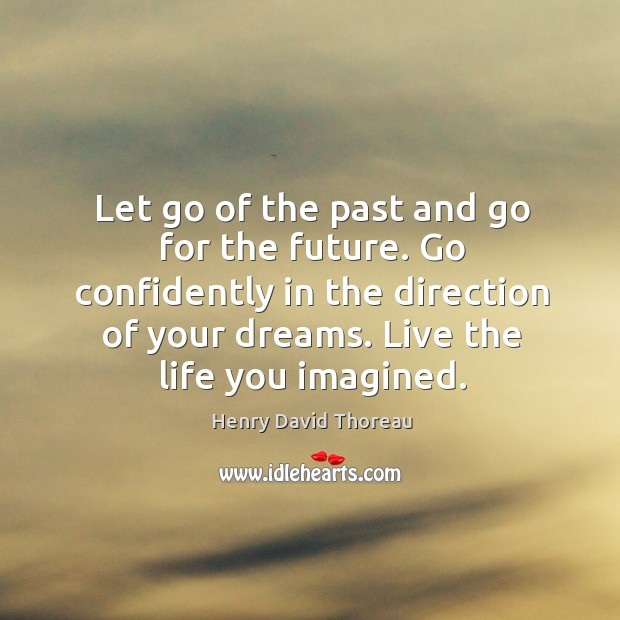 Image, Let go of the past and go for the future. Go confidently in the direction of your dreams. Live the life you imagined.