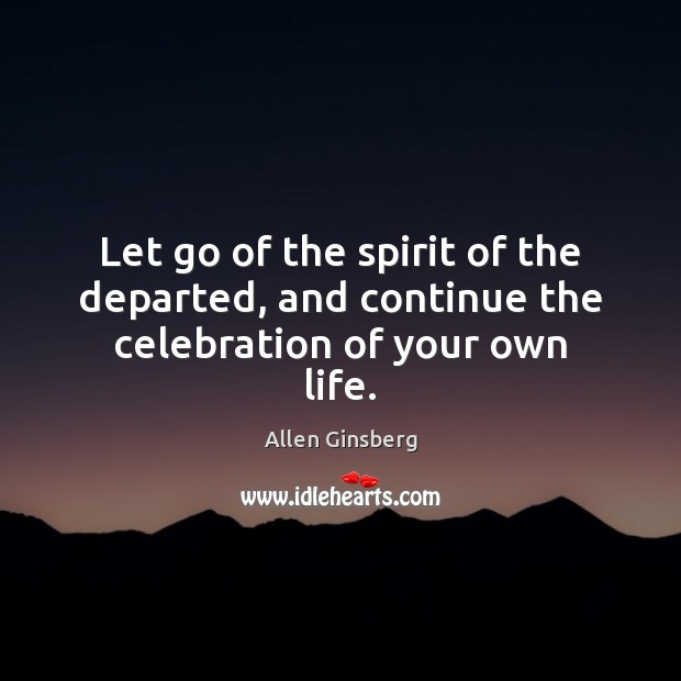 Image, Let go of the spirit of the departed, and continue the celebration of your own life.