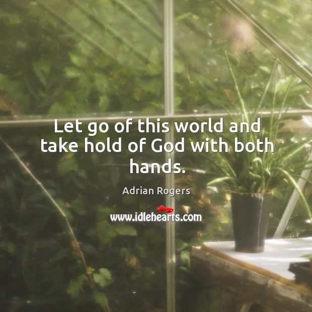 Image, Let go of this world and take hold of God with both hands.