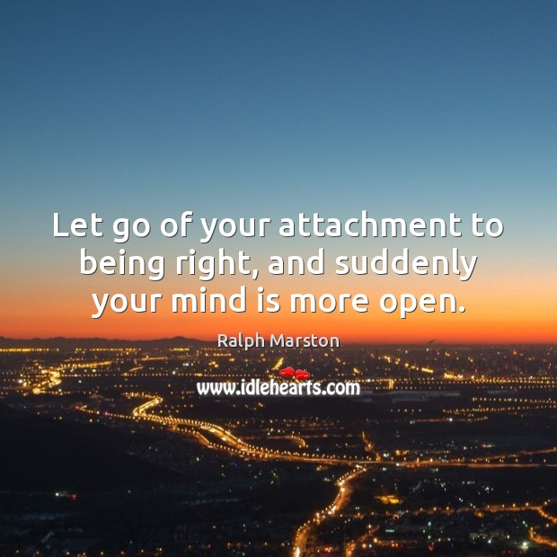 Let go of your attachment to being right, and suddenly your mind is more open. Ralph Marston Picture Quote