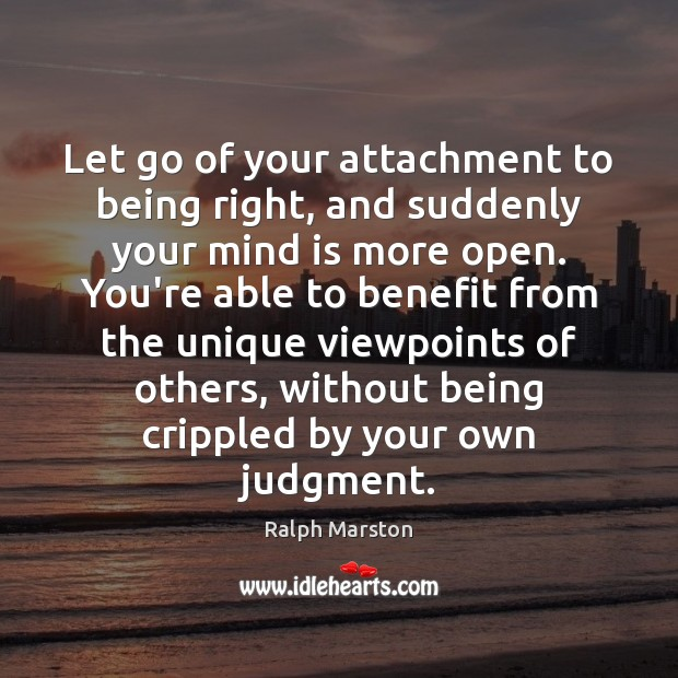 Let go of your attachment to being right, and suddenly your mind Ralph Marston Picture Quote