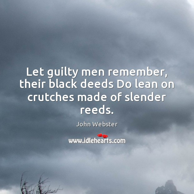 Let guilty men remember, their black deeds Do lean on crutches made of slender reeds. John Webster Picture Quote