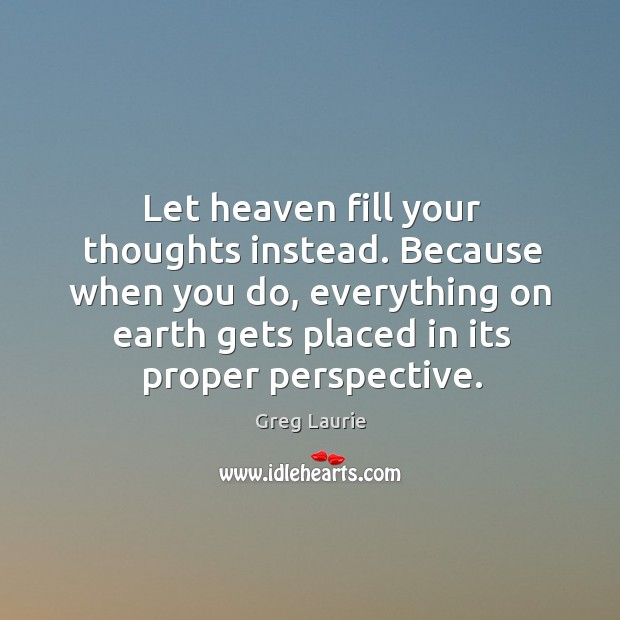 Let heaven fill your thoughts instead. Because when you do, everything on Greg Laurie Picture Quote
