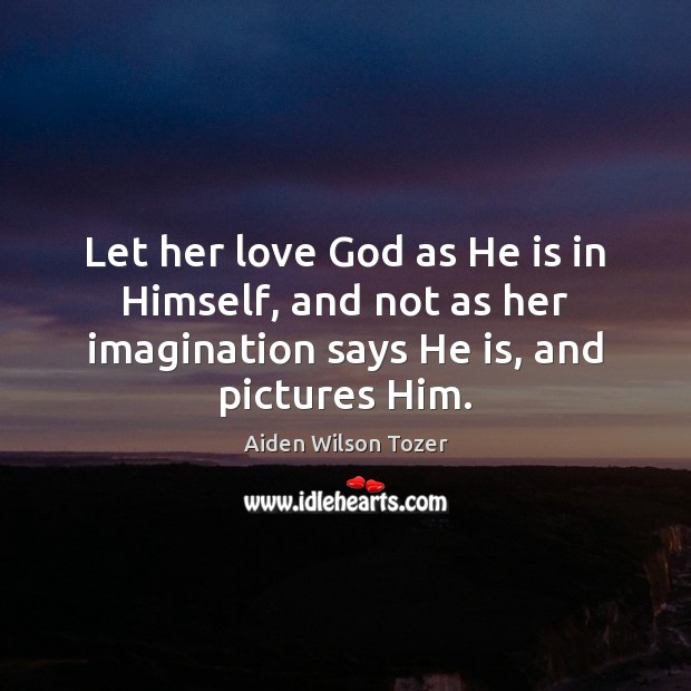 Let her love God as He is in Himself, and not as Aiden Wilson Tozer Picture Quote