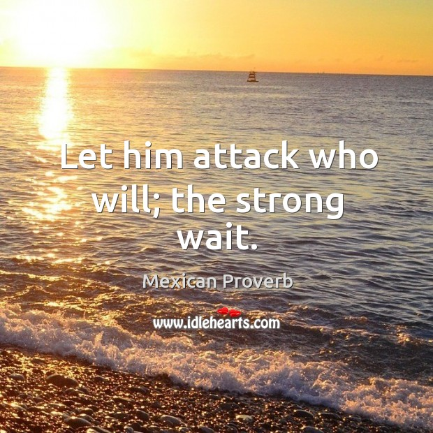 Let him attack who will; the strong wait. Mexican Proverbs Image