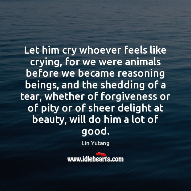 Image, Let him cry whoever feels like crying, for we were animals before