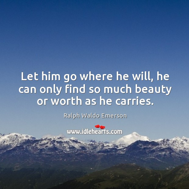 Let him go where he will, he can only find so much beauty or worth as he carries. Image