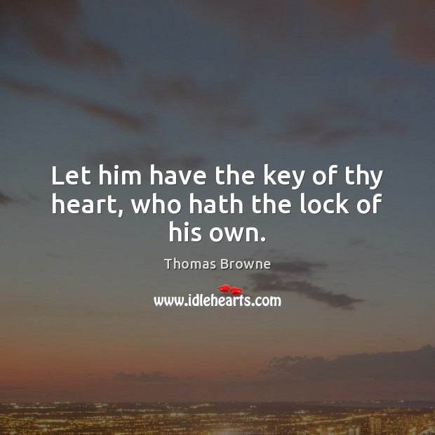 Let him have the key of thy heart, who hath the lock of his own. Image