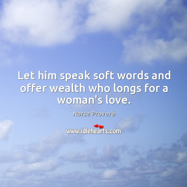 Let him speak soft words and offer wealth who longs for a woman's love. Norse Proverbs Image