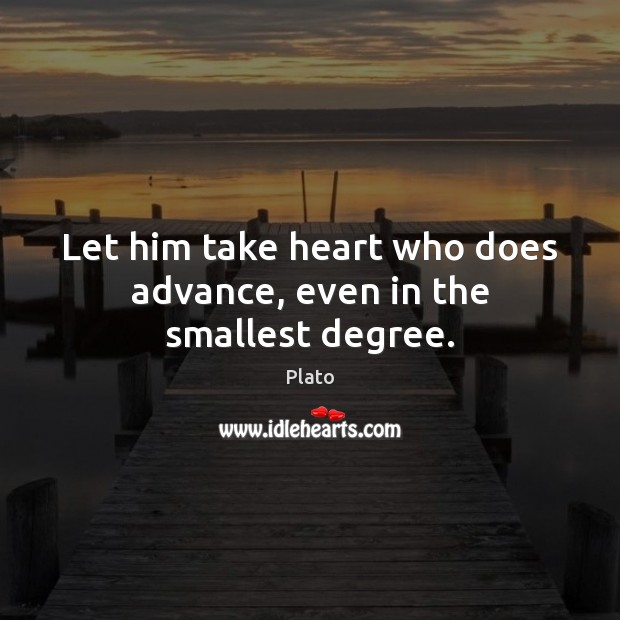 Let him take heart who does advance, even in the smallest degree. Image