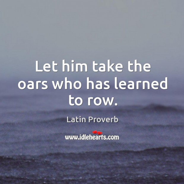Image, Let him take the oars who has learned to row.