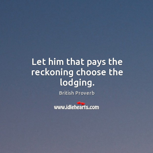 Image, Let him that pays the reckoning choose the lodging.