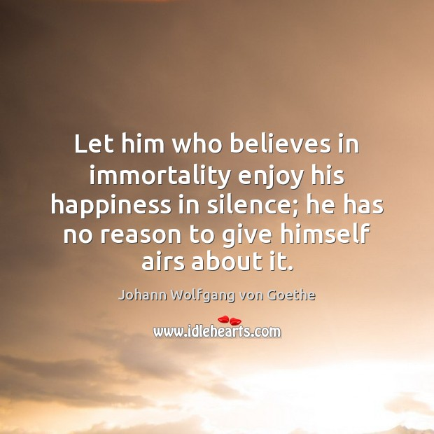 Let him who believes in immortality enjoy his happiness in silence; he Image