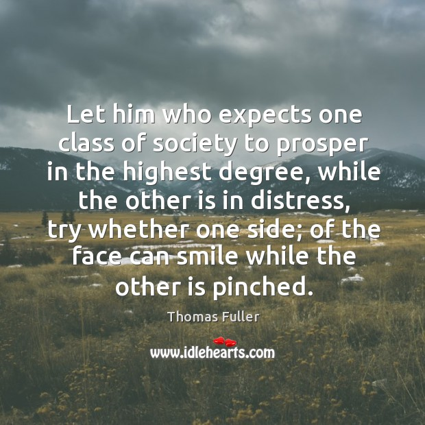 Let him who expects one class of society to prosper in the highest degree Thomas Fuller Picture Quote