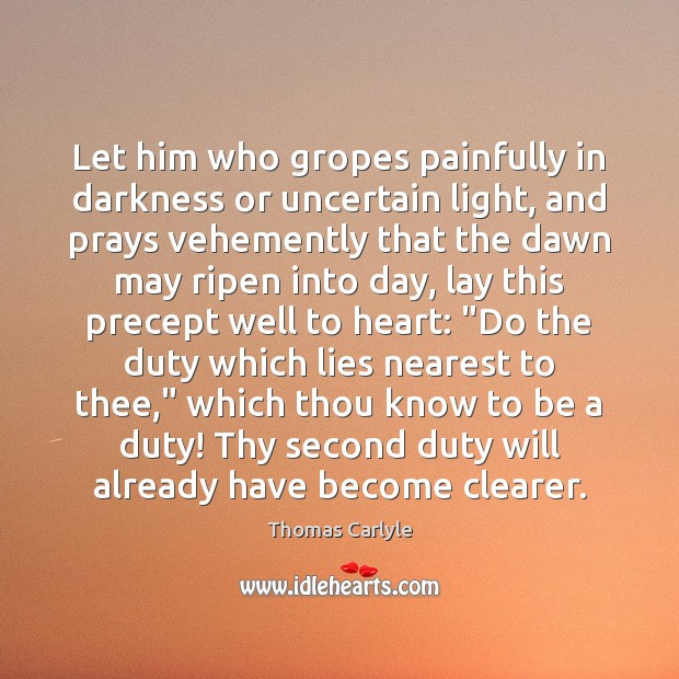 Let him who gropes painfully in darkness or uncertain light, and prays Thomas Carlyle Picture Quote