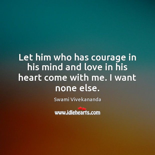 Let him who has courage in his mind and love in his heart come with me. I want none else. Swami Vivekananda Picture Quote
