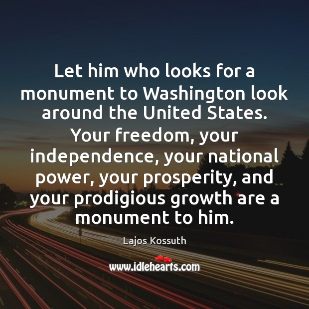 Let him who looks for a monument to Washington look around the Independence Quotes Image
