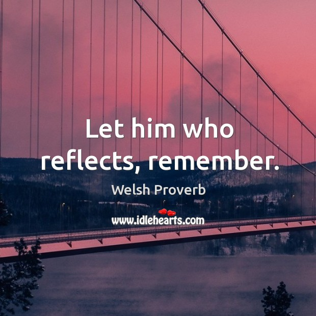 Let him who reflects, remember. Welsh Proverbs Image