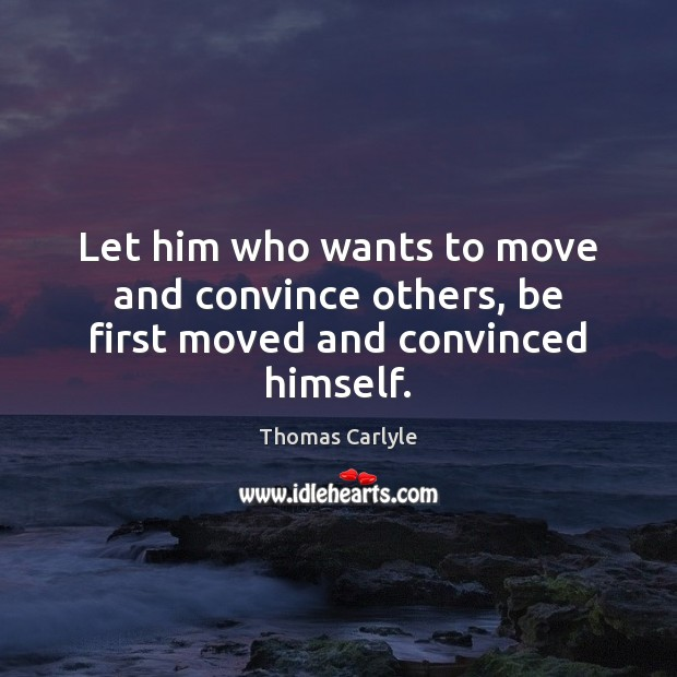 Let him who wants to move and convince others, be first moved and convinced himself. Thomas Carlyle Picture Quote