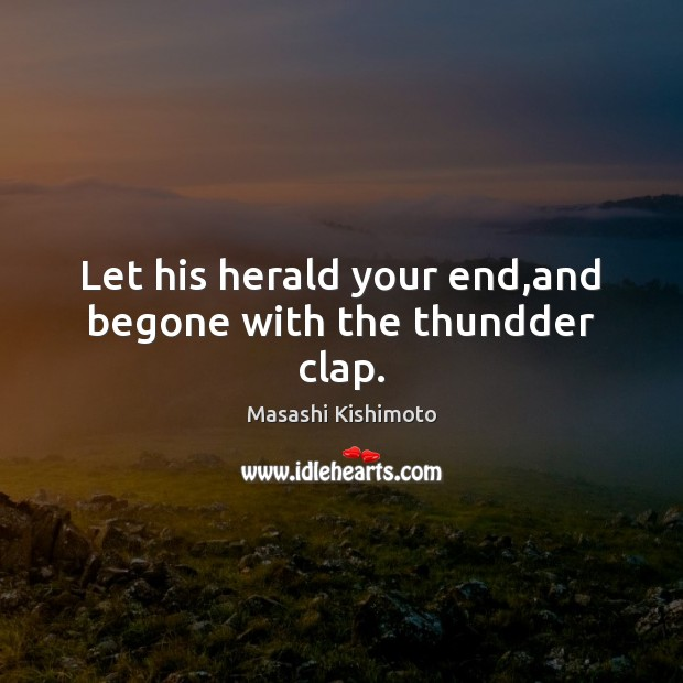 Let his herald your end,and begone with the thundder clap. Masashi Kishimoto Picture Quote
