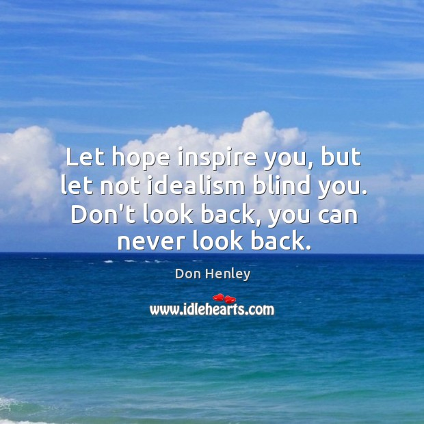 Let hope inspire you, but let not idealism blind you. Don't look Never Look Back Quotes Image