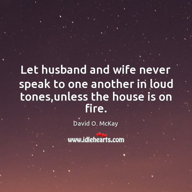 Let husband and wife never speak to one another in loud tones,unless the house is on fire. David O. McKay Picture Quote