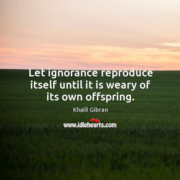 Let ignorance reproduce itself until it is weary of its own offspring. Image