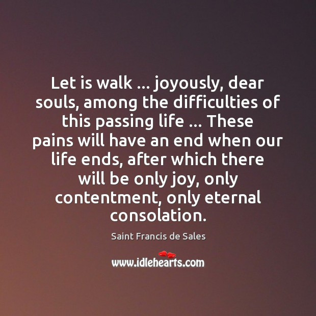 Let is walk … joyously, dear souls, among the difficulties of this passing Saint Francis de Sales Picture Quote