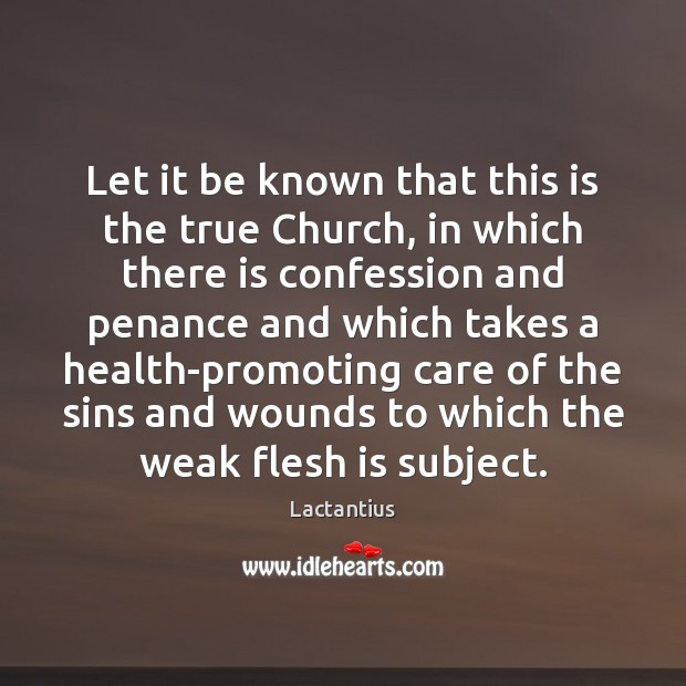 Let it be known that this is the true Church, in which Lactantius Picture Quote