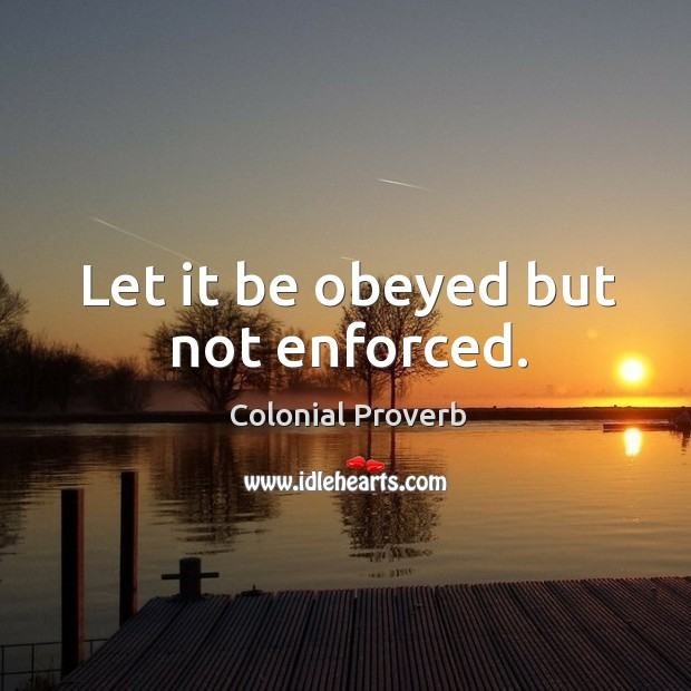 Let it be obeyed but not enforced. Colonial Proverbs Image