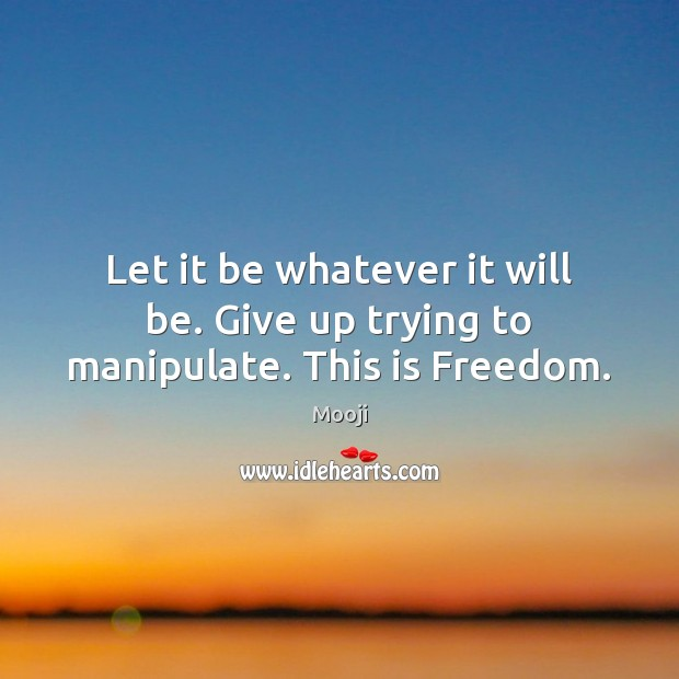 Let it be whatever it will be. Give up trying to manipulate. This is Freedom. Mooji Picture Quote