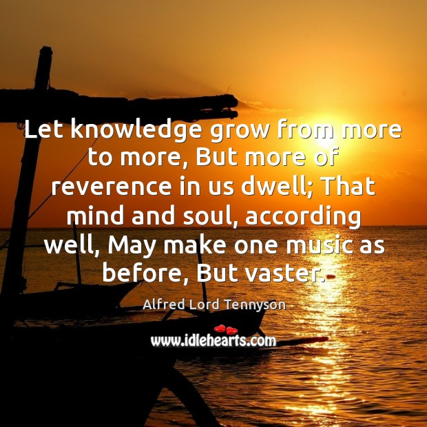Let knowledge grow from more to more, But more of reverence in Alfred Lord Tennyson Picture Quote