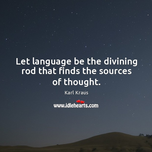 Let language be the divining rod that finds the sources of thought. Image