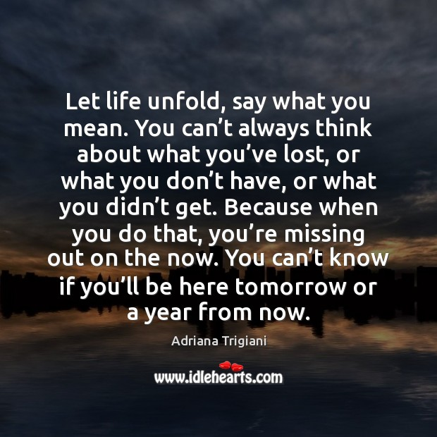 Let life unfold, say what you mean. You can't always think Adriana Trigiani Picture Quote