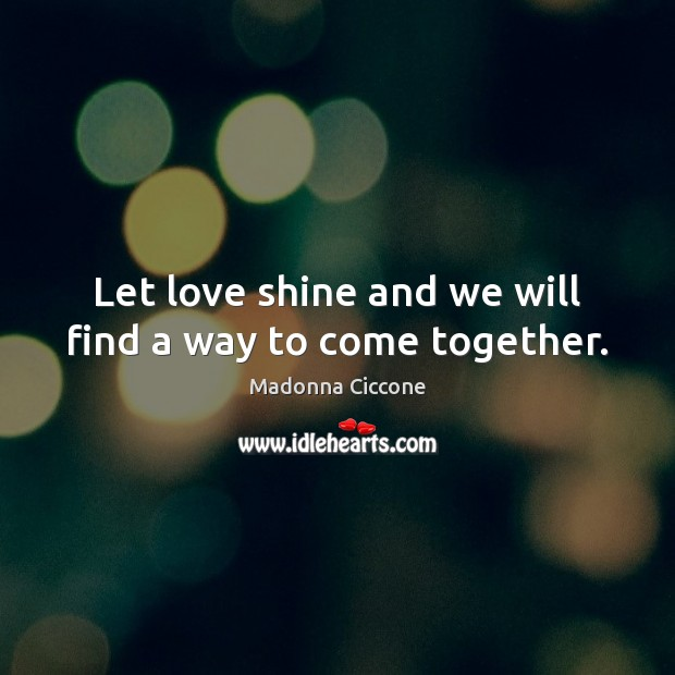Let love shine and we will find a way to come together. Image
