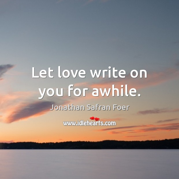 Let love write on you for awhile. Jonathan Safran Foer Picture Quote